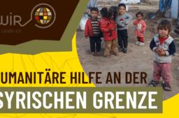 Humanitäre Hilfe an der syrischen Grenze – Der Wir im Ländle e.V. stellt die aktuellen Projekte vor